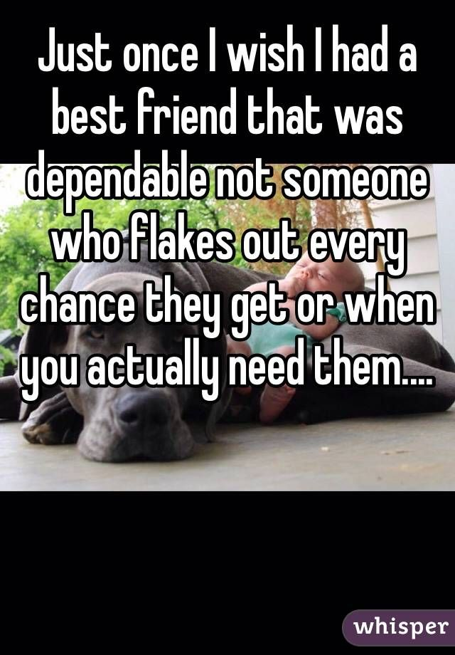 Just once I wish I had a best friend that was dependable not