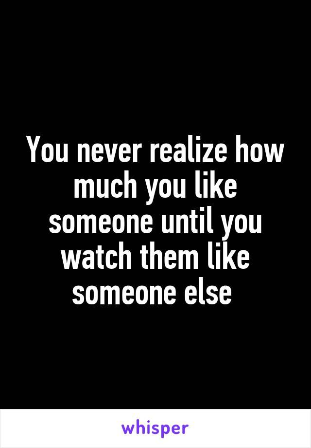 You never realize how much you like someone until you watch ...
