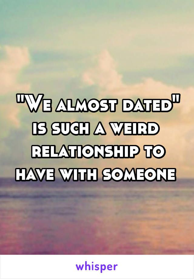 almost dating someone Sometimes he randomly starts to flirt with me even though he has a girlfriend i have asked him about her but he denies the fact that he is dating someone he also made her delete the pictures of them together from her social media and is trying to keep the new relationship on the low.