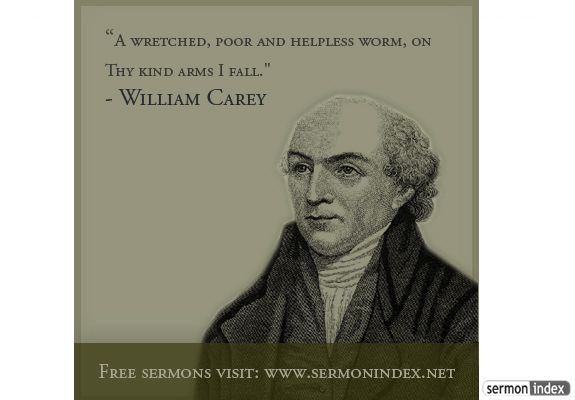 """""""A wretched, poor and helpless worm, on Thy kind arms I fall."""" - William Carey"""