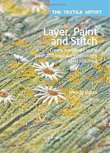 Layer Paint And Stitch Create Textile Art Using Freehand Machine Embroidery And Hand Stitching Texti Freehand Machine Embroidery Textile Artists Textile Art
