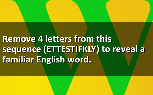 Remove 4 letters from this sequence (ETTESTIFKLY) to reveal a familiar English word.