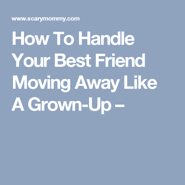 How To Handle Your Best Friend Moving Away Like A Grown Up Life