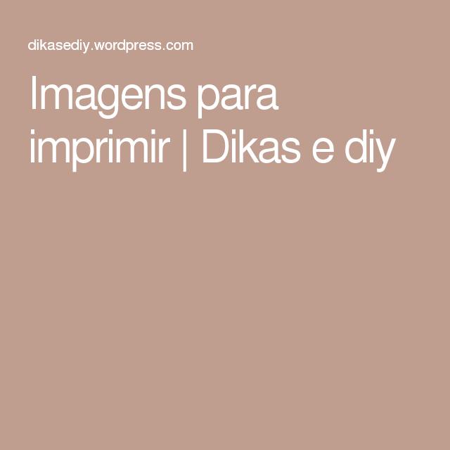 Imagens para imprimir | Dikas e diy