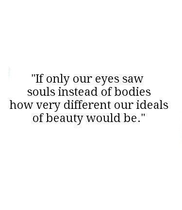 If Only Our Eyes Saw Souls Instead Of Bodies How Very Different Our