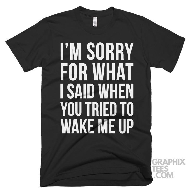Impressive  shirt I'm Sorry for What I Said When You Tried to Wake Me Up Shirt