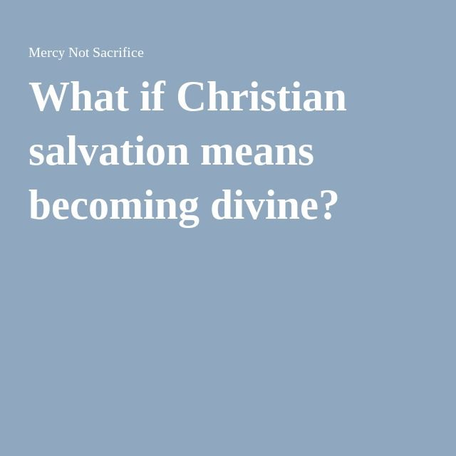 What if Christian salvation means becoming divine ...
