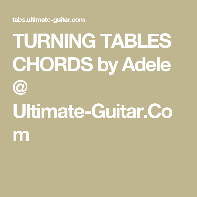 TURNING TABLES CHORDS by Adele @ Ultimate-Guitar.Com | chords ...
