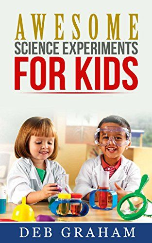 Awesome Science Experiments for Kids: for scouts, classrooms, groups, homeschool,  and bored kids! (Busy Kids, Happy Kids Book 3) by Deb Graham