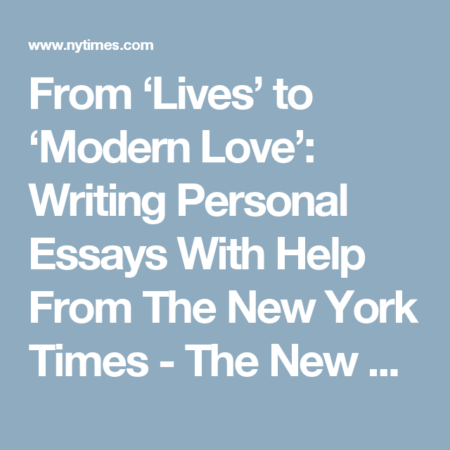 From Lives To Modern Love Writing Personal Essays With Help From The New York Times Essay College Writing Writing