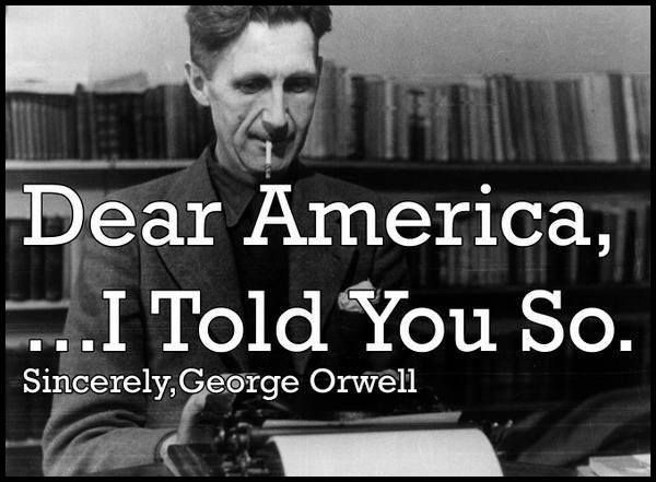 Dear America I Told You So George Orwell Told You So Orwell