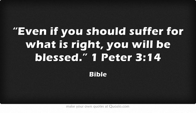 """Even if you should suffer for what is right, you will be blessed."" 1 Peter 3:14"