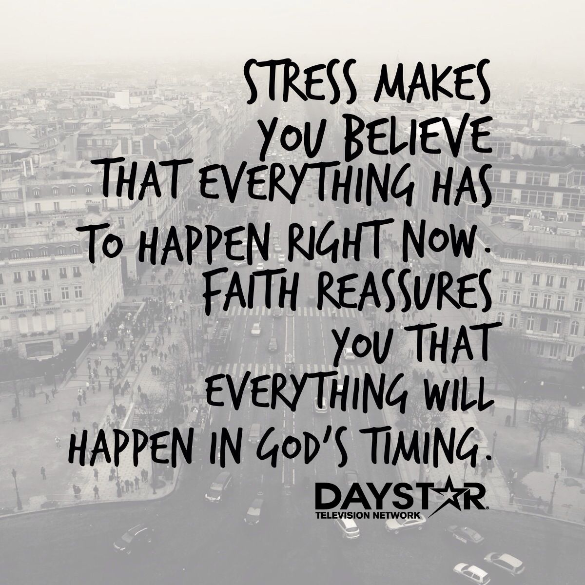 Stress makes you believe that everything has to happen now. Faith reassures you that everything will happen in God's timing. [Daystar.com]