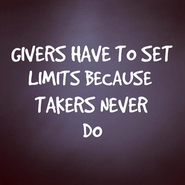 Givers have to set limits because takers never do.