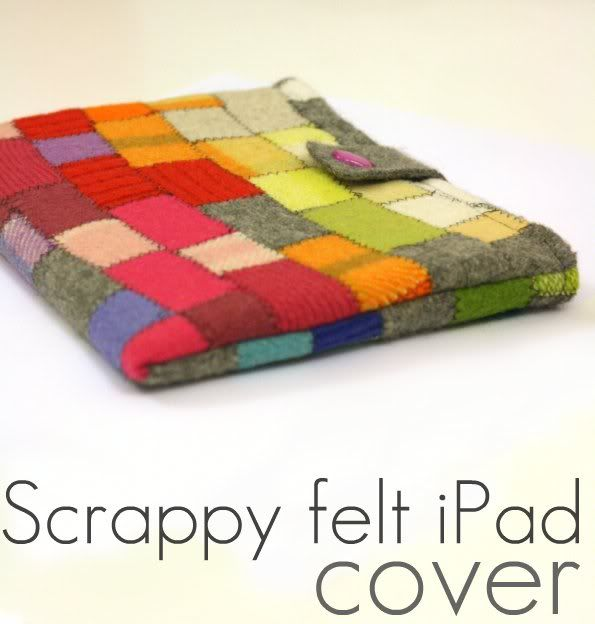 Scrappy Felt iPad Cover - Cutest thing ever. Need to work on my sewing skills to make this, but I love it, and you could make a cover for anything with this basic idea. :)