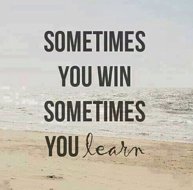 Sometimes You Win Sometimes You Learn Instead Of Lose