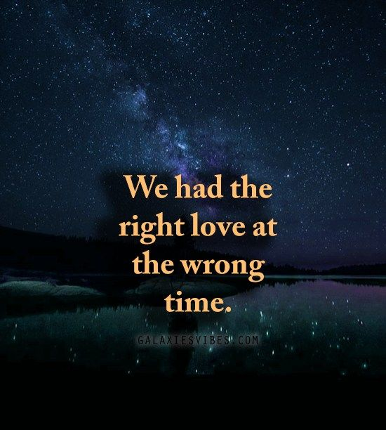 We Had The Right Love At The Wrong Time Galaxies Vibes Time Quotes Relationship Romantic Quotes Love Quotes