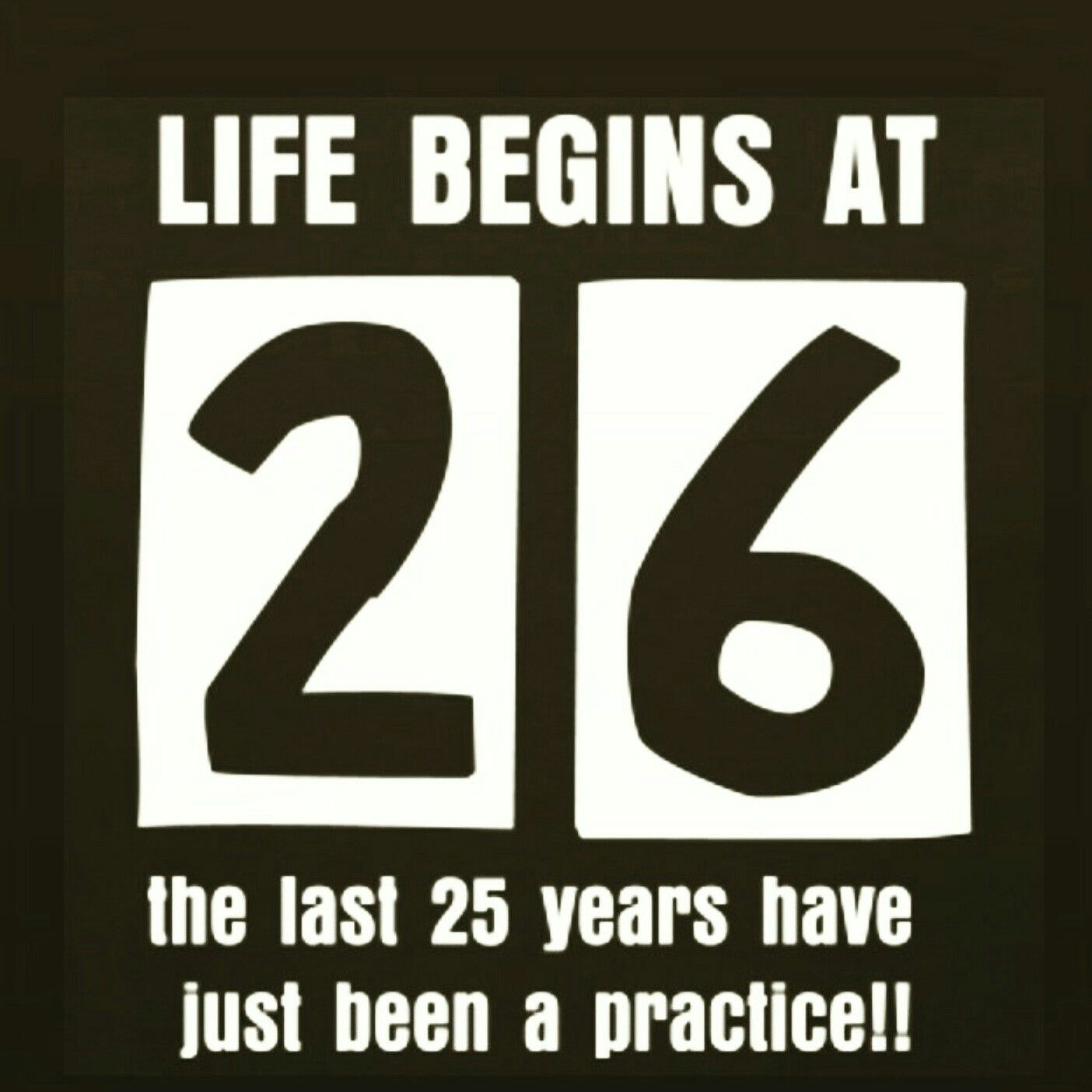 Life Begins At 26 The Last 25 Years Have Just Been A Practice Old Quotes 25 Years Old Quotes 25 Years Old Quotes Funny
