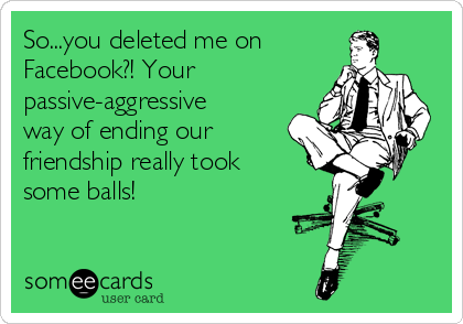 So You Deleted Me On Facebook Your Passive Aggressive Way Of Ending Our Friendship Really Took Some Balls Our Friendship Sarcasm Quotes Reflection Quotes