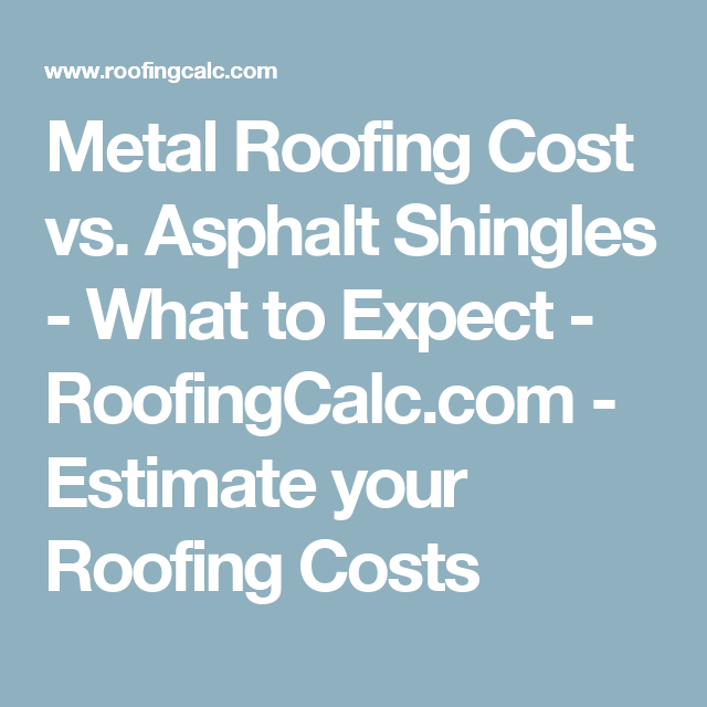 Metal Roofing Cost Vs Asphalt Shingles What To Expect Roofingcalc Com Estimate Your Roofing Costs Roof Cost Roofing Metal Roof