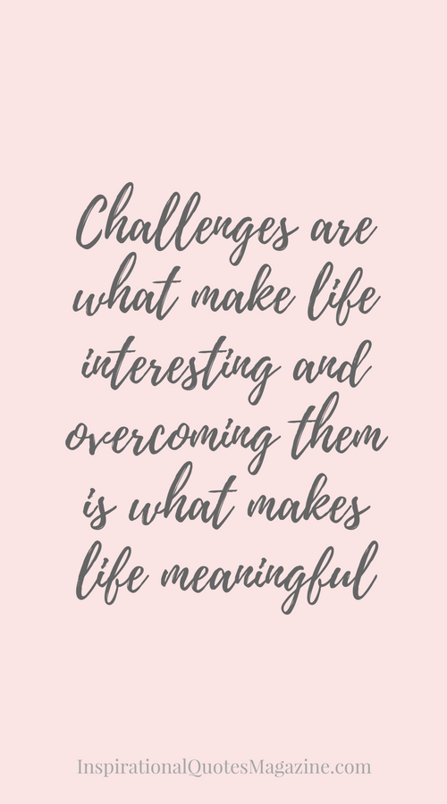 Meaningful Inspirational Quotes Challenges are what make life interesting and overcoming them is  Meaningful Inspirational Quotes