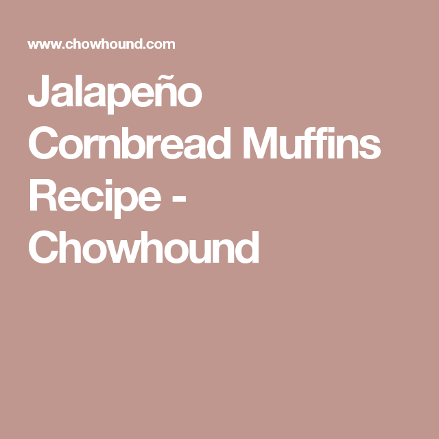 Jalapeño Cornbread Muffins Recipe - Chowhound