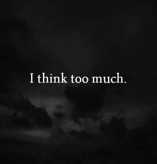 I think too much...