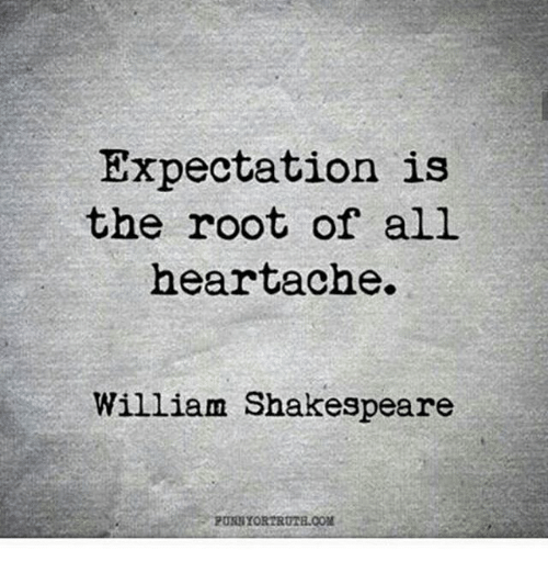 Expectation Is The Root Of All Heartache William Shakespeare Down Quotes Words Quotes Let Down Quotes