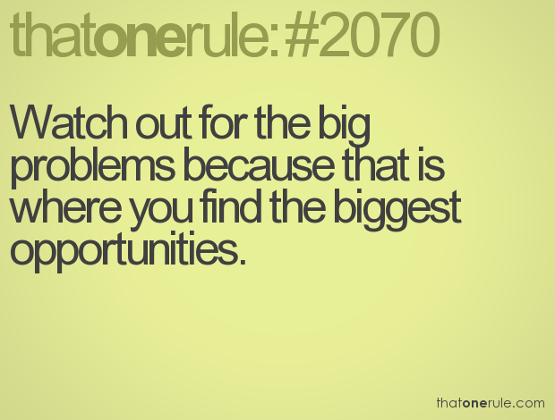Watch out for the big problems because that is where you find the biggest opportunities.