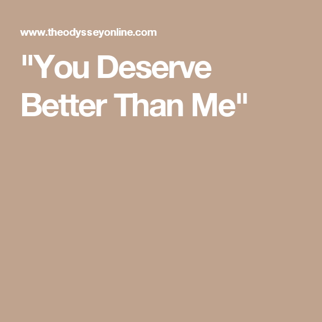 You deserve someone better than me
