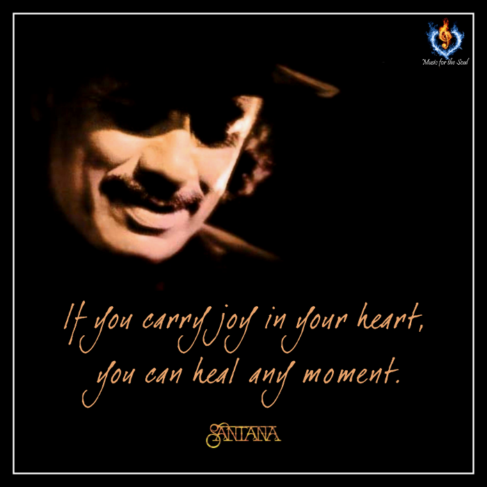 """""""If you carry joy in your heart, you can heal any moment."""" - Carlos Santana"""