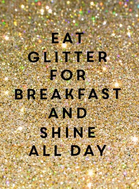 """""""Eat glitter for breakfast and shine all day"""" 