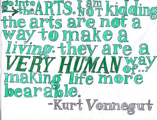 Go into the arts. I am not kidding. The arts are not a way to make a living. They are a VERY HUMAN way of making life more bearable. - Kurty V
