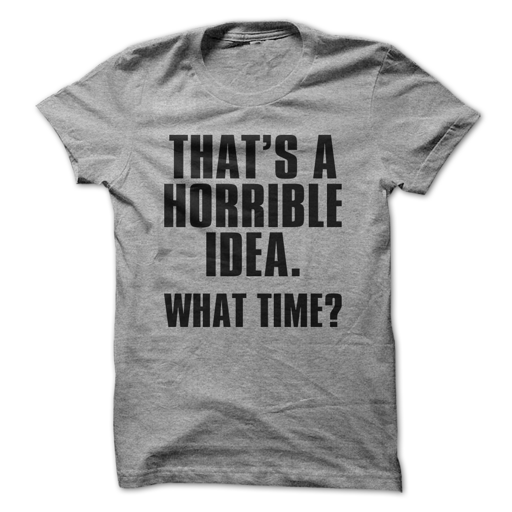 That's A Horrible Idea. What Time? - Unisex/Men's T-Shirt / Medium / Black