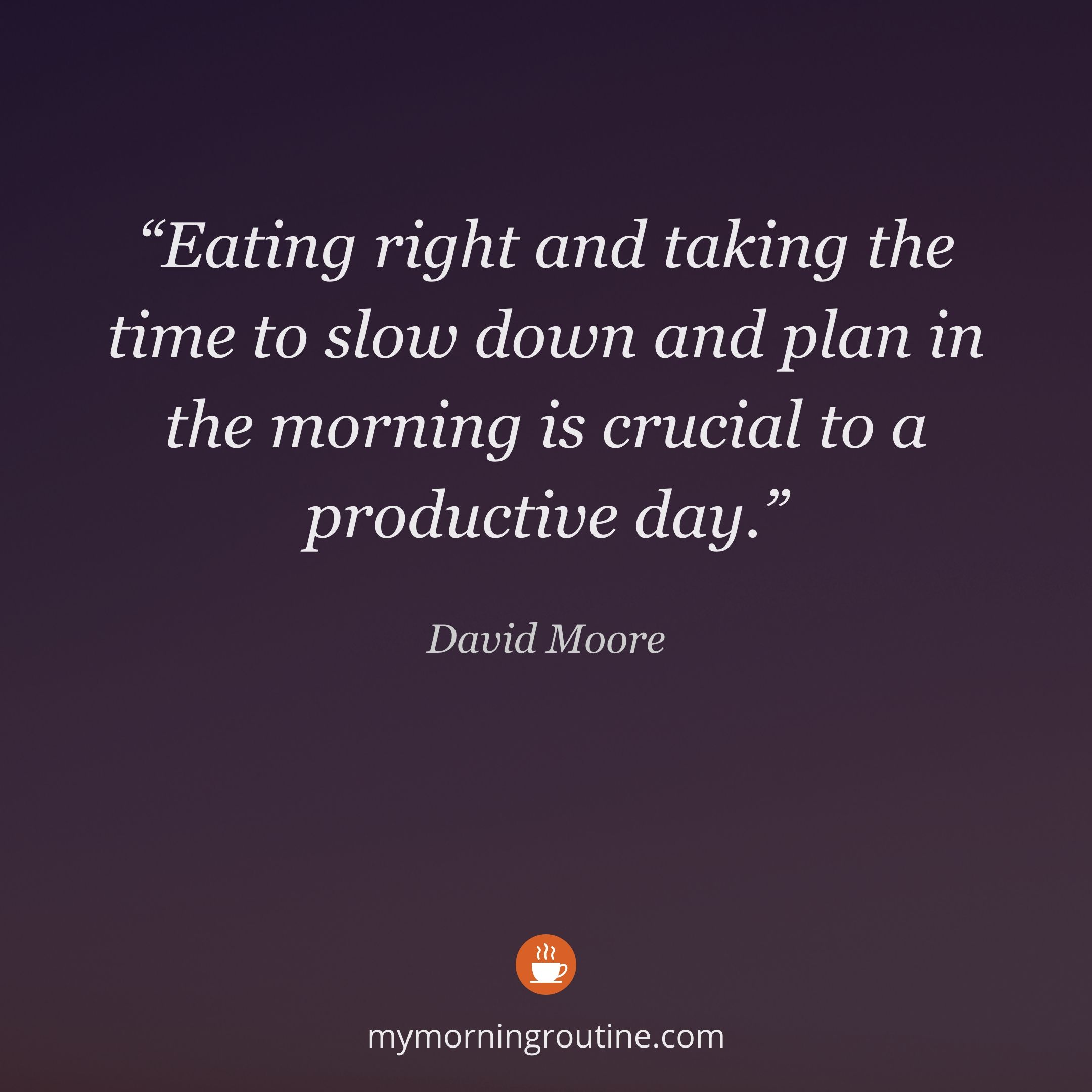 """""""Eating right and taking the time to slow down and plan in the morning is crucial to a productive day."""" — David Moore #mymorningroutine #dailymotivation #quotestoliveby #morningmotivation #selfdevelopment #motivationalquotes #morningquote #habits #morningquotes #productivity"""