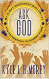 Free Kindle Book -   Ask God: My 30-Day Experiment with Prayer and Its Potential to Answer Yours