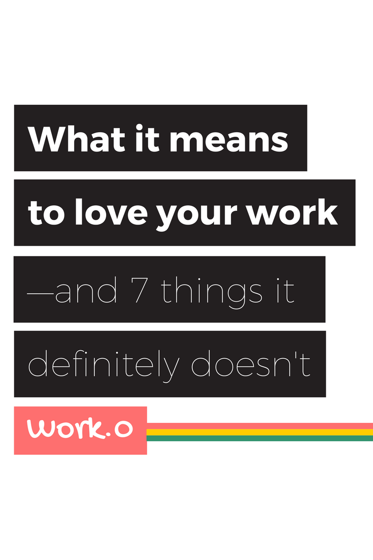 Loving your work means that there is at least one part of the job you do—you know, the actual work—that makes you happy. But that's not all it means.