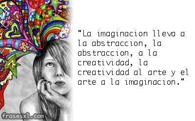 Imagen de http://www.frasesxl.com/Frase/la-imaginacion-lleva-a-la-abstraccion-la-abstraccion-a-la-creatividad-la-creatividad-al-arte-y-el-arte-a-la-imaginacion.jpg.