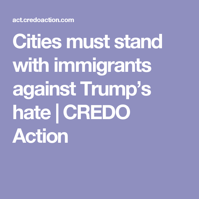 Cities must stand with immigrants against Trump's hate   CREDO Action