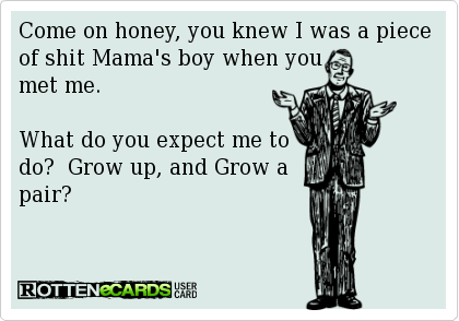 Come On Honey You Knew I Was A Piece Of Shit Mama S Boy When You