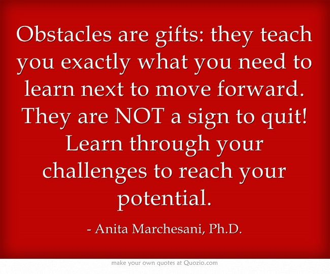 Obstacles are gifts: they teach you exactly what you need to learn next to move forward. They are NOT a sign to quit! Learn through your challenges to reach your potential.