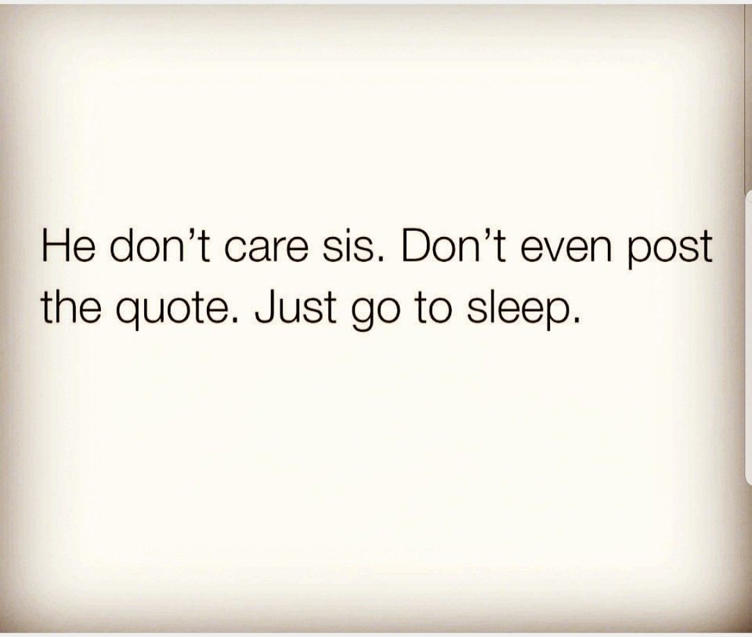 He Don T Care Sis Don T Even Post The Quote Just Go To Sleep Caring Quotes Relationships Don T Care Quotes You Dont Care Quotes