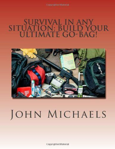 Survival In Any Situation: Build Your Ultimate Go-Bag! by John Michaels. $19.95. Publication: December 16, 2012. Publisher: CreateSpace Independent Publishing Platform (December 16, 2012)