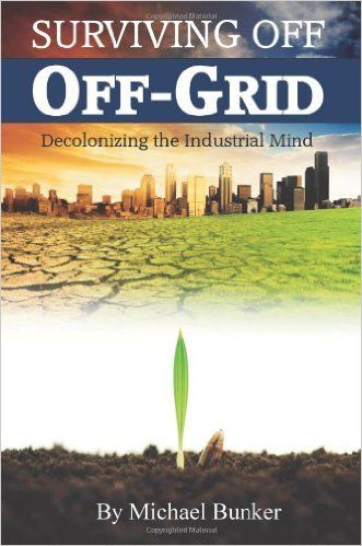 Surviving Off Off-Grid: Decolonizing the Industrial Mind: Michael Bunker: 9780615447902: Amazon.com: Books