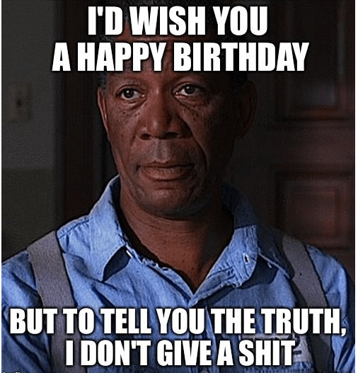 I'd Wish You a Happy Birthday But To tell you the Truth i