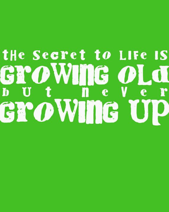 Never Growing Up Words Of Wisdom Pinterest Growing Up Never