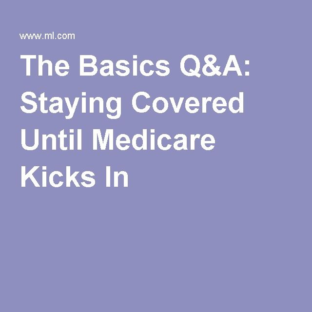 The Basics Q A Staying Covered Until Medicare Kicks In Health Insurance Options Health Insurance Cost Medicare