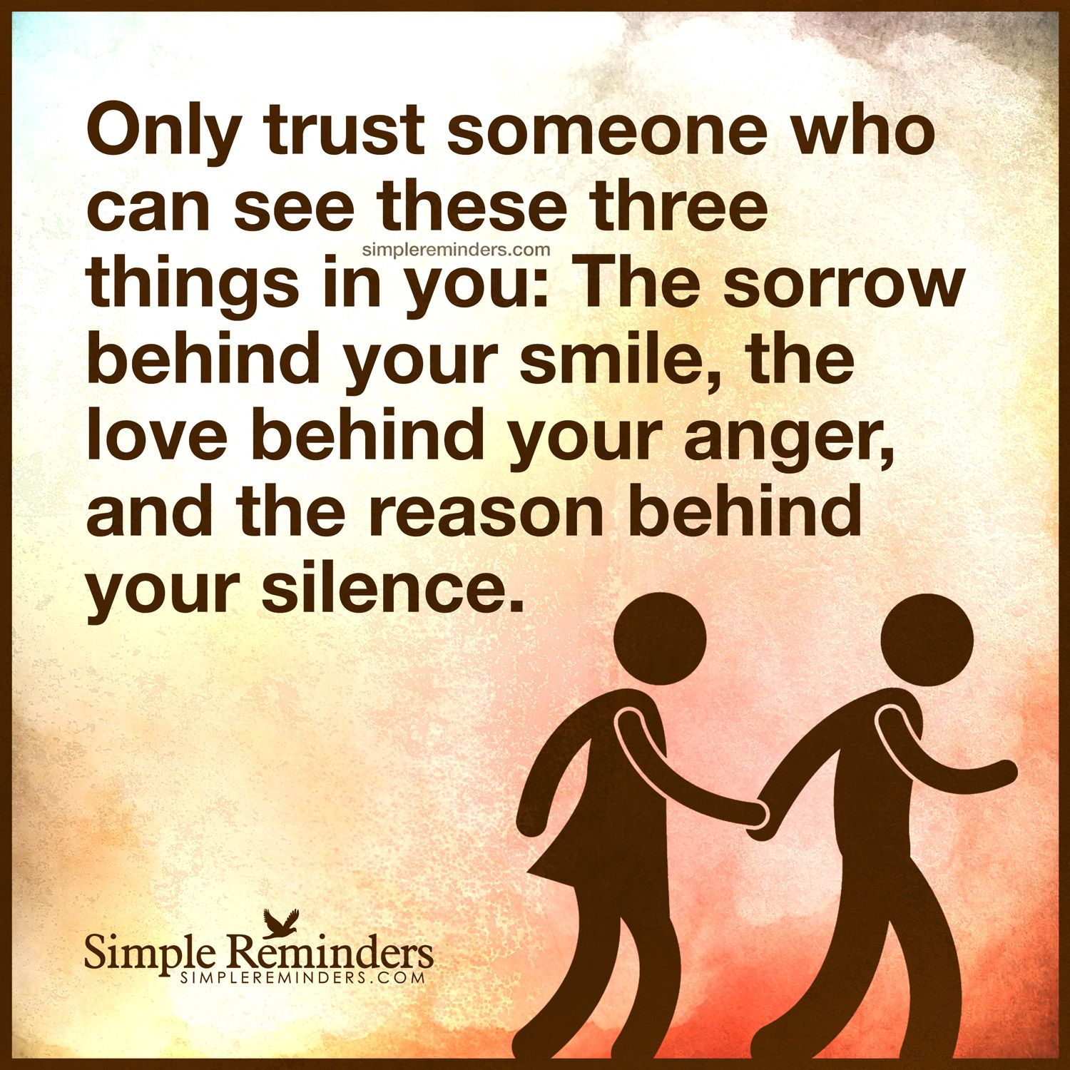 Quote by Unknown Author ly trust someone who can see these three things in you The sorrow behind your smile the love behind your anger and the reason