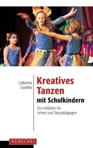 Kreatives Tanzen mit Schulkindern: Ein Leitfaden für Lehrer und Tanzpädagogen: Amazon.de: Catharina Gadelha: Bücher