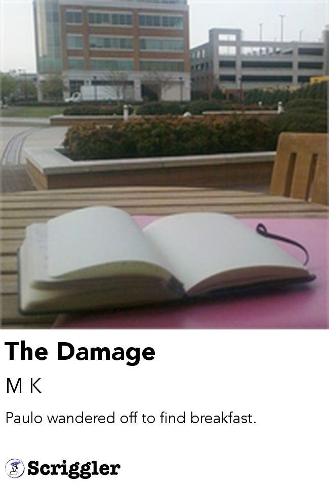 The Damage by M K https://scriggler.com/detailPost/story/53190 Paulo wandered off to find breakfast.
